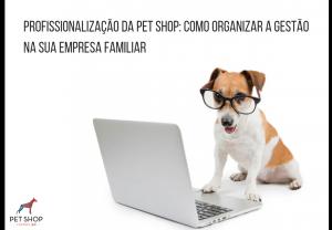 [PALESTRA ONLINE] Profissionalização da pet shop: como organizar a gestão na sua empresa familiar